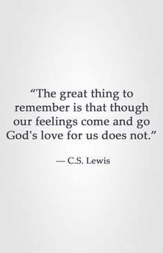 """The great thing to remember is that though our feelings come and go God's love for us does not."" ― C.S. Lewis"
