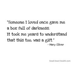 Someone I loved once gave me a box full of darkness. It took me years to understand that this too, was a gift - Mary Oliver
