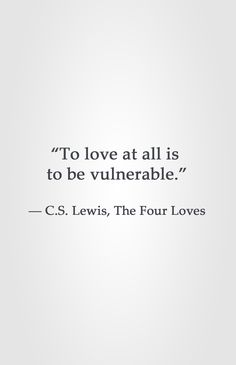 """To love at all is to be vulnerable."" -C.S. Lewis, The Four Loves"