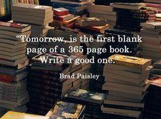 Morgen is de eerste lege pagina van van een boek met 365 pagina's. Schrijf een mooi boek! - Brad Paisley