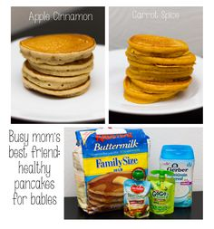 My 11-month old LOVES these healthy, easy pancakes (freeze in Ziplocks for quick breakfasts)! Apple cinnamon: apple puree (fruit pouches=easy), pancake mix, cinnamon, apple pie spice, baby cereal (optional), add water until desired consistency. Carrot spice: 3 oz carrot puree, pancake mix, baby cereal, pinch apple pie spice, pinch cinnamon. Banana recipe: 3 oz banana puree, 1/2 banana, mashed or cubed finely, pancake mix, baby cereal, water. Have fun experimenting with other combos too!