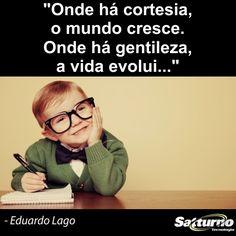 """Onde há cortesia, o mundo cresce. Onde há gentileza, a vida evolui"" - Eduardo Lago #satturno - http://www.satturno.com.br"