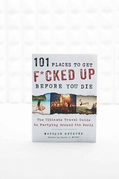 101 Places to Get F*cked Up Before You Die Book