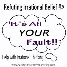Refuting Irrational Beliefs: It's ALL YOUR FAULT!