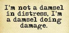 im not a damsel   not a damsel in distress, I'm a damsel doing damage.