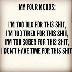 My Four Moods: I'm too old for this shit, I'm too tired for this shit, I'm too sober for this shit, I don't have time for this shit.