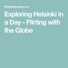 Exploring Helsinki in a Day - Flirting with the Globe