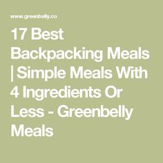 17 Best Backpacking Meals | Simple Meals With 4 Ingredients Or Less - Greenbelly Meals
