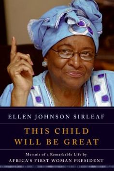 This Child Will Be Great : Memoir of a Remarkable Life by Africa's First Woman President by Ellen Johnson Sirleaf & Kim McLarin.  http://libcat.bentley.edu/record=b1274304~S0