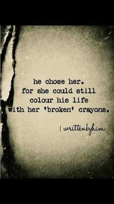 We chose each other. We love to color each other's lives with our broken crayons. The art we create on our palette is magnificent.