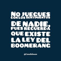 """""""No juegues con los #Sentimientos de nadie, pues recuerda que existe la ley del #Boomerang"""". @candidman #Frases #Desamor"""