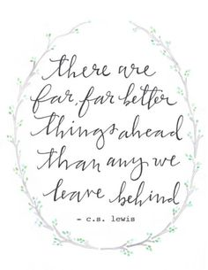 CS Lewis quote- Far better things ahead...