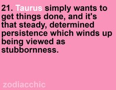 #Taurus simply wants to get things done, and it's that steady, determined persistence which winds up being viewed as stubbornness...and in some of us, it's a little stubbornness, as well :-)