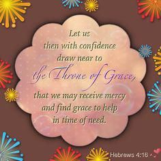 Let us then with confidence draw near to the GHROE OF GRACE, that we may receive mercy and find grace to help in time of need.