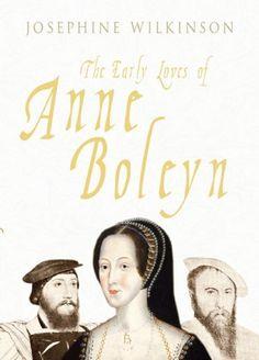 The Early Loves Of Anne Boleyn by Josephine Wilkinson.