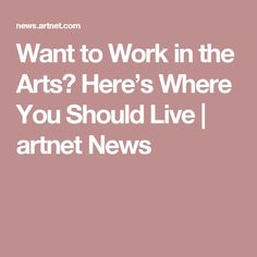 Want to Work in the Arts? Here's Where You Should Live | artnet News