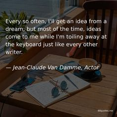 Every so often, I'll get an idea from a dream, but most of the time, ideas come to me while I'm toiling away at the keyboard just like every other writer. Van Damme, New Gods, Bad Relationship, Action Film, Time Quotes, Take Care Of Me, When You Know, Tell The Truth, Life Is Short