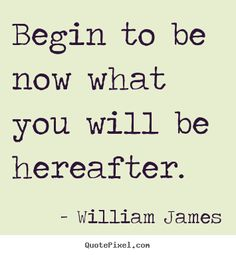 William+James+image+quotes+-+Begin+to+be+now+what+you+will+be+hereafter.+-+Motivational+quotes