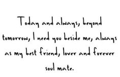 today and always, beyond tomorrow, I need you beside me and always as my best friend, lover and forever soul mate