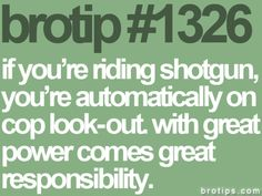 Brotips #1326 - 'If you're riding shotgun, you're automatically on cop look-out. With great power comes great responsibility.'