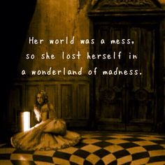 Her world was a mess, so she lost herself in a wonderland of madness.