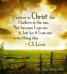 I believe in Christ like I believe in the sun. Not because I can see it, but by it I can see everything else.