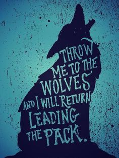 Throw me to the wolves and I will return leading the pack!