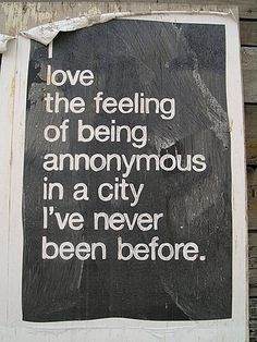 """I love the feeling of being annonymous [sic] in a city I've never been before."""