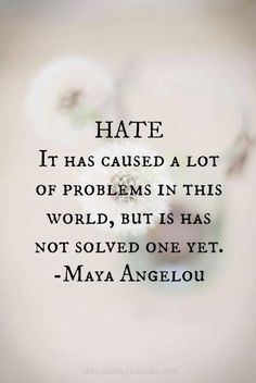 ~ Maya Angelou/Hate vs Love Quote