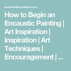 How to Begin an Encaustic Painting | Art Inspiration | Inspiration | Art Techniques | Encouragement | Art Supplies