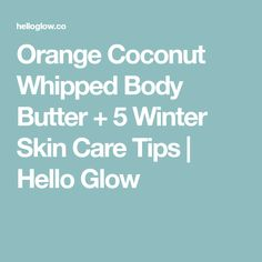 Orange Coconut Whipped Body Butter + 5 Winter Skin Care Tips | Hello Glow