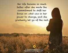 Her life became so much better after she made the commitment to shift her focus on what was in her power to change, and she gradually let go of the rest. ~ She determined to push through the pain and grief, no matter how difficult and agonizing each step. AND Her life finally changed.