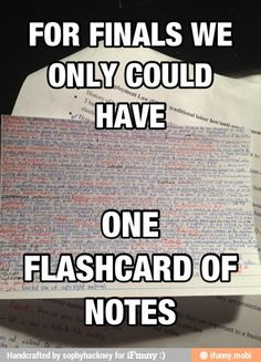 For finals we only could have one flashcard of notes, never knew how small I could write until I took a  p