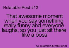 that awesome moment when you say something really funny and everyone laughs so you just sit there like a boss