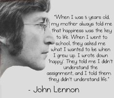 "John Lennon: ""When I was 5 years old, my mother always told me that happiness was the key to life. When I went to school, they asked me what I wanted to be when I grew up. I wrote down 'happy'. They told me I didn't understand the assignment, and I told them they didn't understand life."""