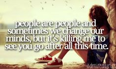 People are people and sometimes we change our minds but it's killing me to see you go after all this time - Breathe ~ Taylor Swift (ft. Colbie Caillat)