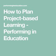 How to Plan Project-based Learning - Performing in Education