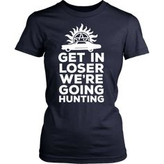Supernatural Get In Loser We're Going Hunting Shirt. Available in various colors, sizes and designs!