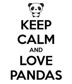 Keep calm and love pandas.  okay!