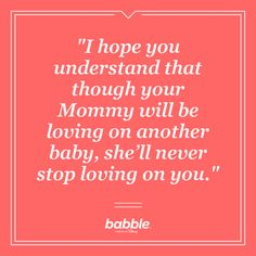 """""""I hope you understand that though your Mommy will be loving on another baby, she'll never stop loving on you."""""""