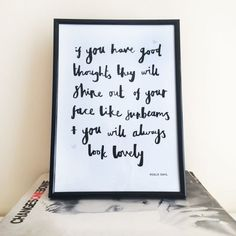 You will always look lovely, Roald Dahl Quote Hand Lettered A4 Print This black and white A4 unframed print features the wording 'If you have good thoughts they will shine out of your face like sunbeams and you will always look lovely'. This Roald Dahl quote is a gorgeous gift for a friend or as a treat for yourself. Spread a little happiness with this inspirational art print that makes a unique gift for the home. £10.00