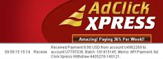 If you are tired of all scam programs on the web,join me ad start making money! NO SCAM HERE! Ad Click Xpress ...where something good happens everyday! AdClickXpress is the best online opportunity for all who want to make money. Making Money At ACX Is Simple!!! Here is my Withdrawal proof XXXXX I get paid daily,and i can withdraw daily. Online income is possible with AdClickXpress!!! You can make money from your home!   http://www.adclickxpress.com/?r=qaan3q3hhm9&p=mx