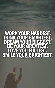 Work your hardest. Think your smartest. Dream your biggest. Be your greatest. Love your fullest. Smile your brightest. #entrepreneur #entrepreneurship