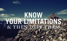 "Inspirational quotes on landscape backgrounds - pretty. ""Know your limitations and then defy them"""