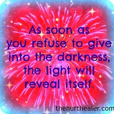 As soon as you refuse to give into the darkness, the light will reveal itself. The Hurt Healer http://thehurthealer.com/category/healing-for-life/
