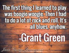The first thing I learned to play was boogie-woogie. Then I had to do a lot of rock and roll. It's all blues, anyhow. / -Grant Green