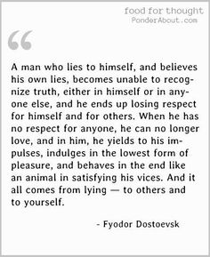 A man who lies to himself and believes his own lies becomes unable to recognize truth and ends up losing respect. He indulges in the lowest pleasures. And it all comes from lying - to others and yourself ~ Fyodor Dostoevsk