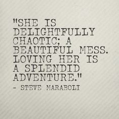 """""""She is delightfully chaotic; a beautiful mess. Loving her is a splendid adventure.""""- @Steve Maraboli #quote"""