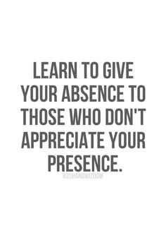 Learn To Give Your Absence To Those Who Don't Appreciate Your Presence