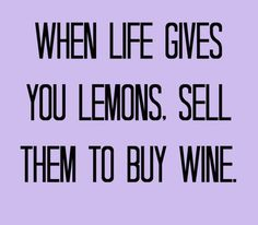 WHEN LIFE GIVES YOU LEMONS.  SELL THEM TO BUY WINE!